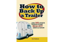 How to Back Up a Trailer - ...and 101 Other Things Every Real Guy Should Know
