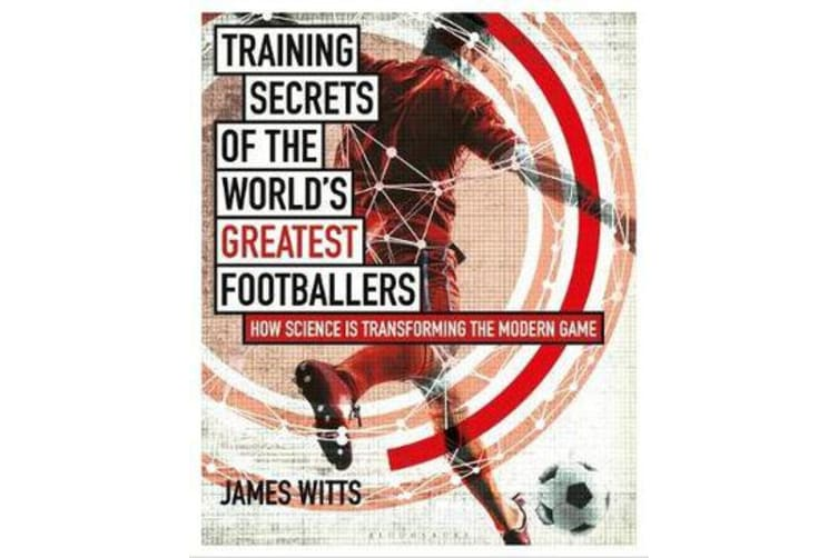 Training Secrets of the World's Greatest Footballers - How Science is Transforming the Modern Game