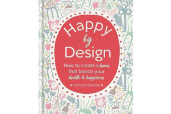 Happy by Design - How to create a home that boosts your health & happiness