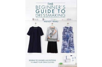 The Beginners Guide to Dressmaking - Sewing techniques and patterns to make your own clothes