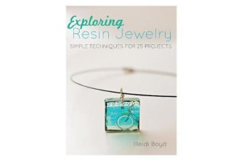 Exploring Resin Jewelry - Simple Techniques for 26 Projects