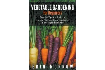 Vegetable Gardening for Beginners - Essential Tips and Basics on How to Plant and Grow Vegetable in Your Vegetable Garden