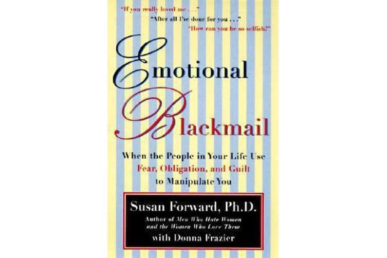 Emotional Blackmail - When the People in Your Life Use Fear, Obligation, and Guilt to Manipulate You