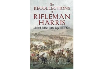 The Recollections of Rifleman Harris - A British Soldier in the Napoleonic Wars
