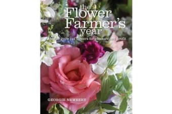 The Flower Farmer's Year - How to grow cut flowers for pleasure and profit