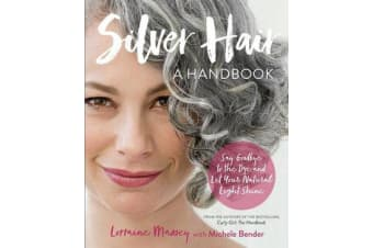 Silver Hair - Say Goodbye to the Dye and Let Your Natural Light Shine; A Handbook