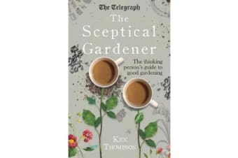 The Sceptical Gardener - The Thinking Person's Guide to Good Gardening