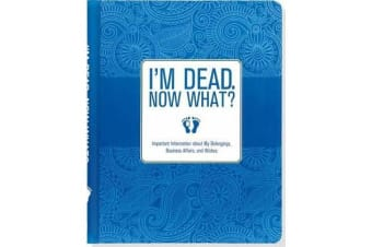 I'm Dead. Now What? - Important Information about My Belongings, Business Affairs, and Wishes