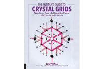 The Ultimate Guide to Crystal Grids - Transform Your Life Using the Power of Crystals and Layouts