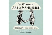 The Illustrated Art of Manliness - The Essential How-To Guide: Survival - Chivalry - Self-Defense - Style - Car Repair - And More!
