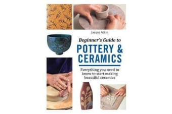 Beginner's Guide to Pottery & Ceramics - Everything You Need to Know to Start Making Beautiful Ceramics