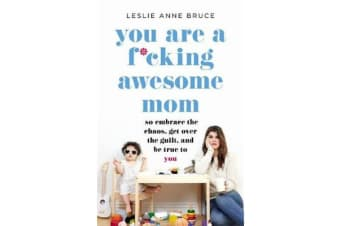 You Are a F*cking Awesome Mom - So Embrace the Chaos, Get Over the Guilt, and Be True to You