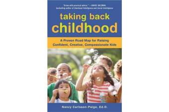 Taking Back Childhood - A Proven Roadmap for Raising Confident, Creative, Compassionate Kids