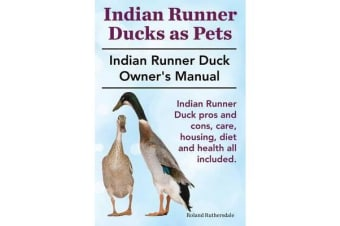 Indian Runner Ducks as Pets. Indian Runner Duck Pros and Cons, Care, Housing, Diet and Health All Included. - The Indian Runner Duck Owner's Manual.