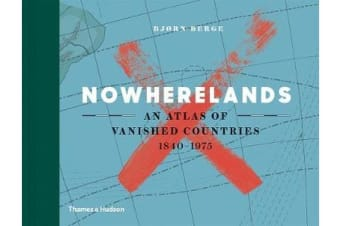 Nowherelands - An Atlas of Vanished Countries 1840-1975