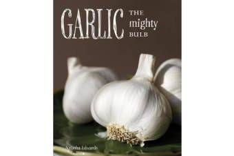 Garlic: The Mighty Bulb - Cooking, Growing and Healing with Garlic