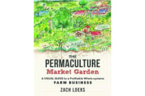 The Permaculture Market Garden - A Visual Guide to a Profitable Whole-systems Farm Business