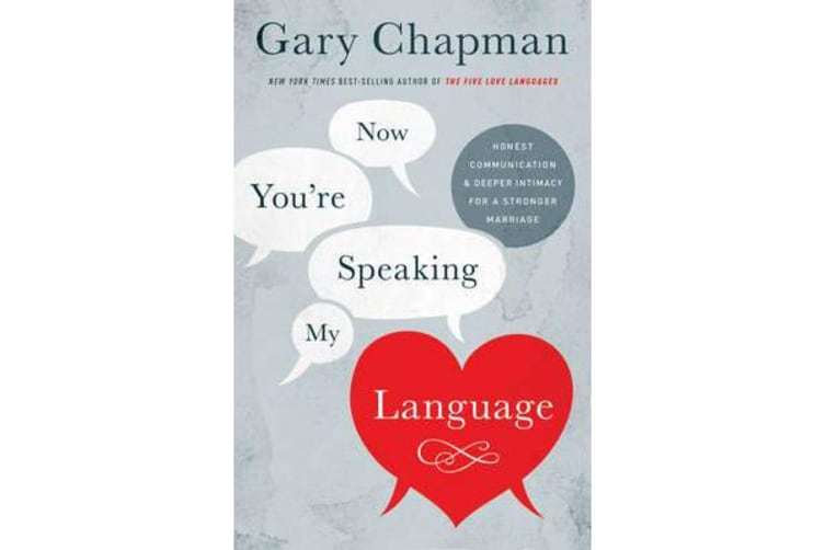 Now You're Speaking My Language - Honest Communication and Deeper Intimacy for a Stronger Marriage