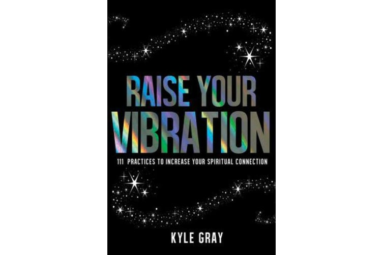 Raise Your Vibration - 111 Practices to Increase Your Spiritual Connection