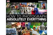 How to Photograph Absolutely Everything - Successful Pictures from your Digital Camera