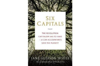 Six Capitals - The Revolution Capitalism Has to Have - or Can Accountants Save the Planet?
