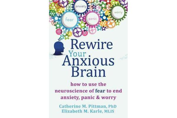 Rewire Your Anxious Brain - How to Use the Neuroscience of Fear to End Anxiety, Panic and Worry