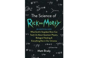 The Science of Rick and Morty - What Earth's Stupidest Show Can Teach Us About Quantum Physics, Biological Hacking and Everything Else In Our Universe (An Unofficial Guide)