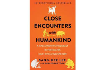 Close Encounters with Humankind - A Paleoanthropologist Investigates Our Evolving Species