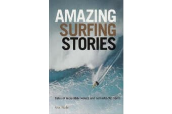 Amazing Surfing Stories - Tales of Incredible Waves & Remarkable Riders
