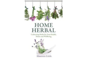 Home Herbal - Cultivating Herbs for Your Health, Home and Wellbeing