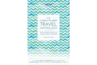 The Lonely Planet Travel Anthology - True stories from the world's best writers