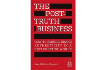 The Post-Truth Business - How to Rebuild Brand Authenticity in a Distrusting World