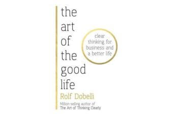 The Art of the Good Life - Clear Thinking for Business and a Better Life