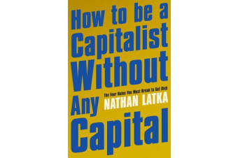 How to Be a Capitalist Without Any Capital - The Four Rules You Must Break to Get Rich