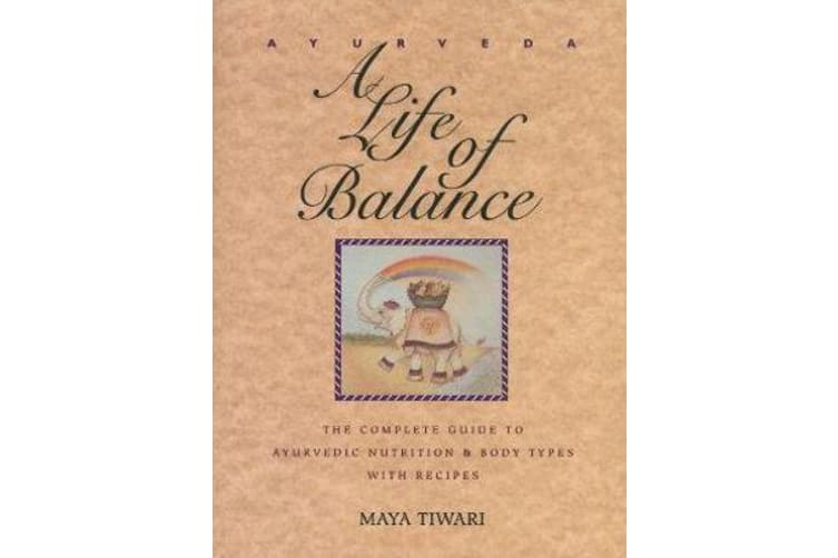 Ayurveda - A Life of Balance - the Wise Earth Guide to Ayurvedic Nutrition and Body Types with Recipes and Remedies