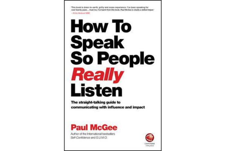 How to Speak So People Really Listen - The Straight-Talking Guide to Communicating with Influence and Impact