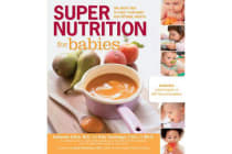 Super Nutrition for Babies - The Right Way to Feed Your Baby for Optimal Health