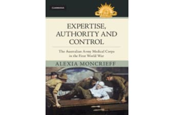 Expertise, Authority and Control - The Australian Army Medical Corps in the First World War
