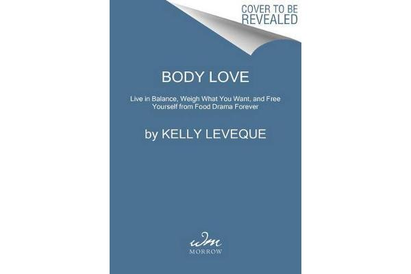 Body Love - Live in Balance, Weigh What You Want, and Free Yourself from Food Drama Forever