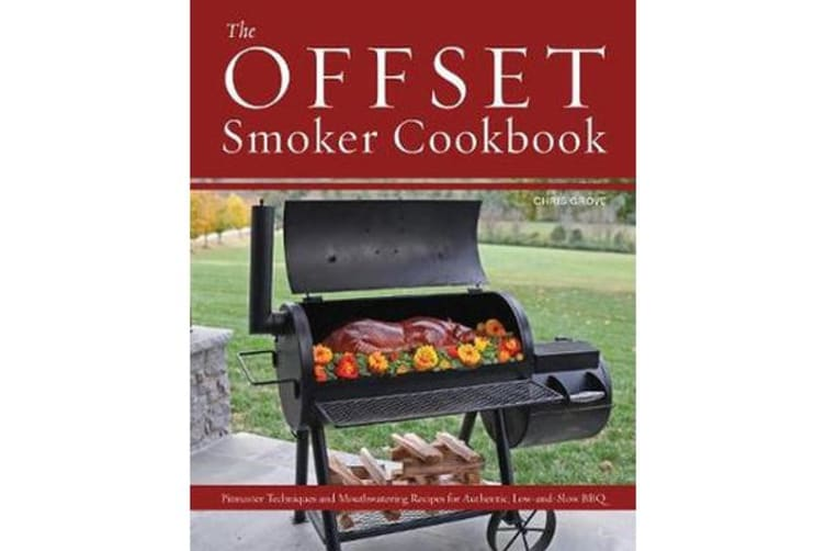 The Offset Smoker Cookbook - Pitmaster Techniques and Mouthwatering Recipes for Authentic, Low-and-Slow BBQ