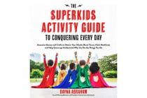The Superkids Activity Guide to Conquering Every Day - Awesome Games and Crafts to Master Your Moods, Boost Focus, Hack Mealtimes and Help Grownups Understand Why You Do the Things You Do