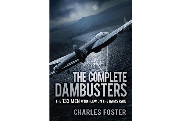 The Complete Dambusters - The 133 Men Who Flew on the Dams Raid
