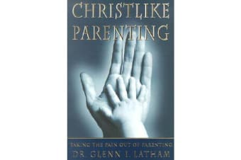 Christlike Parenting - Taking the Pain Out of Parenting