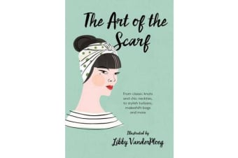 The Art of the Scarf - From Classic Knots and Chic Neckties, to Stylish Turbans, Bags and More