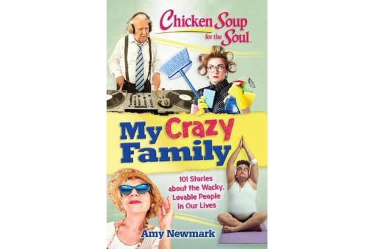 Chicken Soup for the Soul: My Crazy Family: 101 Stories about the Wacky, - 101 Stories About the Wacky, Lovable People in Our Lives