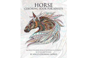 Horse Coloring Book for Adults - An Adult Coloring Book of 40 Horses in a Variety of Styles and Patterns