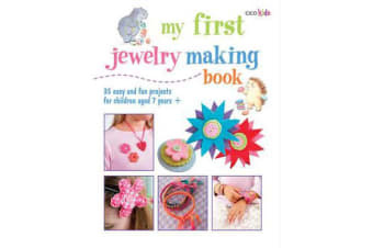 My First Jewelry Making Book - 35 Easy and Fun Projects for Children Aged 7 Years +