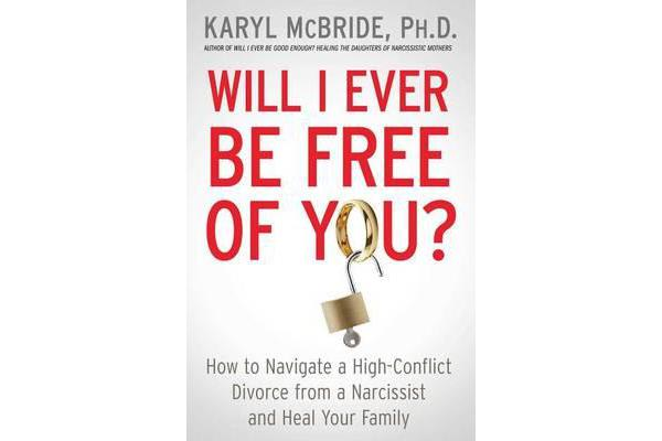 Will I Ever Be Free of You? - How to Navigate a High-Conflict Divorce from a Narcissist and Heal Your Family