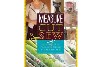 Measure, Cut, Sew - Pattern-Free Projects Using Simple Shapes