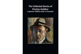 The Collected Stories of Pinchas Goldhar - A pioneer Yiddish writer in Australia